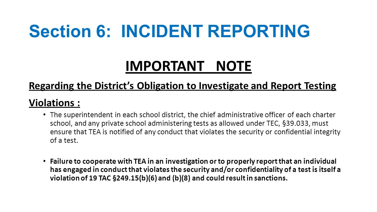 Section 6: INCIDENT REPORTING REPORTING REQUIREMENTS FOR SERIOUS IRREGULARITIES : The district testing coordinator (or his or her designee) is responsible for investigating confirmed or alleged serious testing violations and must notify the TEA Student Assessment Division as soon as the district is made aware of the situation.