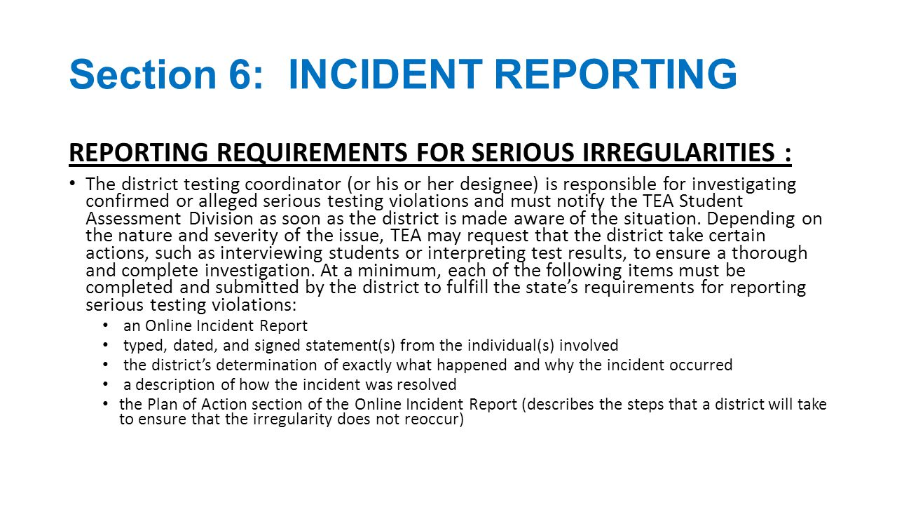 Section 6: INCIDENT REPORTING REPORTING REQUIREMENTS FOR PROCEDURAL IRREGULARITIES : Because procedural irregularities are often the result of minor errors that do not generally represent severe breaches in test security or confidentiality, they require only the submission of an Online Incident Report.
