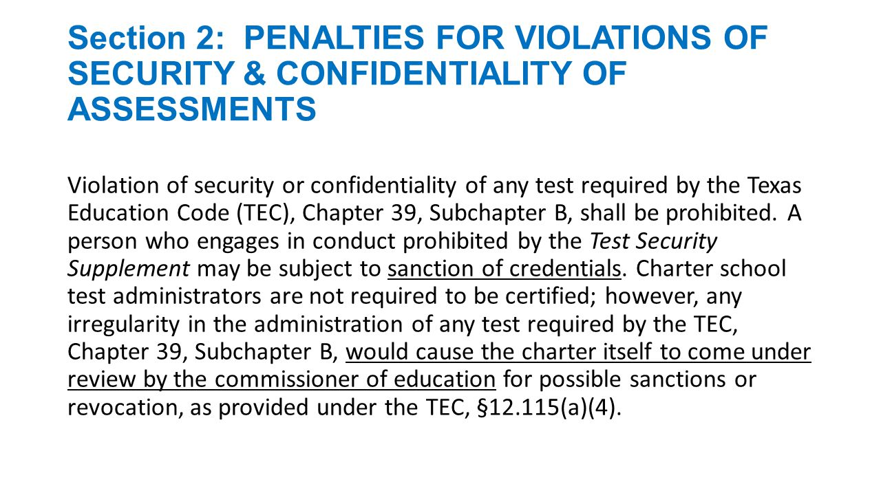 Section 2: PENALTIES FOR VIOLATIONS OF SECURITY & CONFIDENTIALITY OF ASSESSMENTS Procedures for maintaining the security and confidentiality of state assessments are specified in the Test Security Supplement and in the appropriate test administration materials.