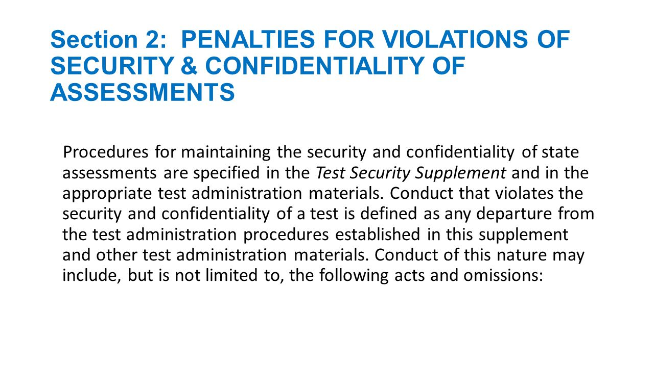 Section 2: PENALTIES FOR VIOLATIONS OF SECURITY & CONFIDENTIALITY OF ASSESSMENTS changing or altering a response or answer of an examinee to a secure test item; aiding or assisting an examinee with a response or answer to a secure test item; providing, suggesting, or indicating to an examinee a response or answer to a secure test item; duplicating secure examination materials; disclosing the contents of any portion of a secure test; viewing a test before, during, or after an assessment unless specifically authorized to do so; failing to report to an appropriate authority that an individual has engaged in conduct outlined in the items listed above fraudulently exempting or preventing a student from the administration of a required state assessment; or encouraging or assisting an individual to engage in the conduct described in the items listed above.