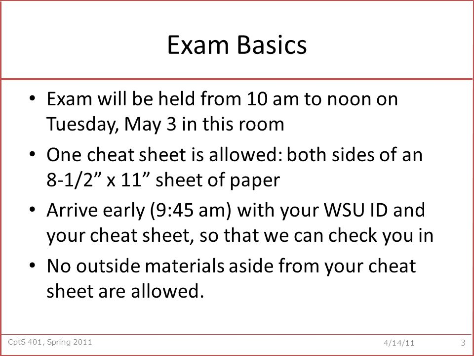 CptS 401, Spring 2011 4/14/11 Exam Basics Exam will be held from 10 am to noon on Tuesday, May 3 in this room One cheat sheet is allowed: both sides o