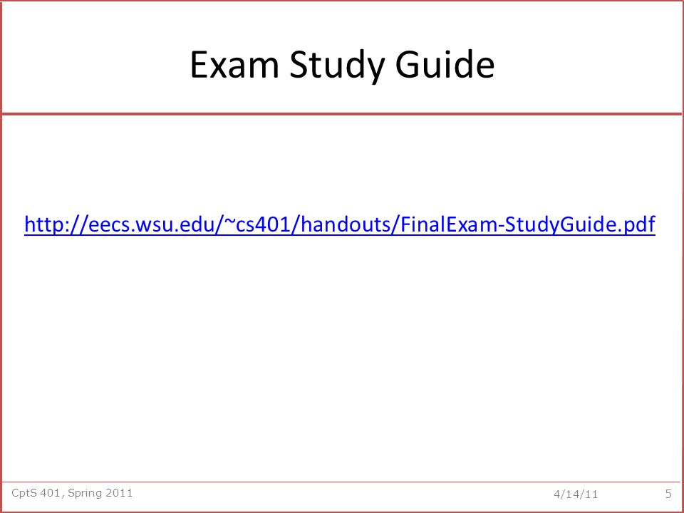 CptS 401, Spring 2011 4/14/11 Exam Study Guide http://eecs.wsu.edu/~cs401/handouts/FinalExam-StudyGuide.pdf 5