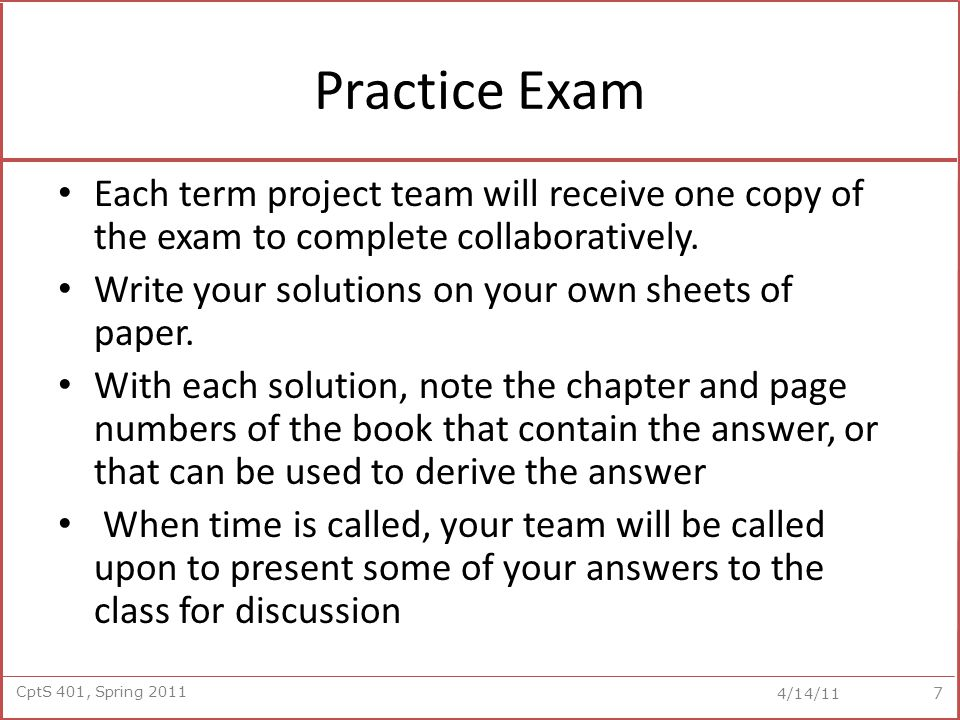 CptS 401, Spring 2011 4/14/11 Practice Exam Each term project team will receive one copy of the exam to complete collaboratively. Write your solutions