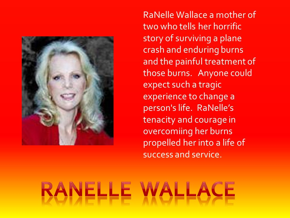 RaNelle Wallace a mother of two who tells her horrific story of surviving a plane crash and enduring burns and the painful treatment of those burns. A