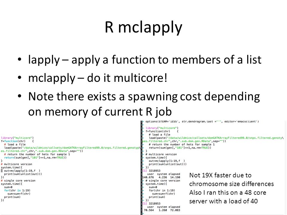 R mclapply lapply – apply a function to members of a list mclapply – do it multicore! Note there exists a spawning cost depending on memory of current
