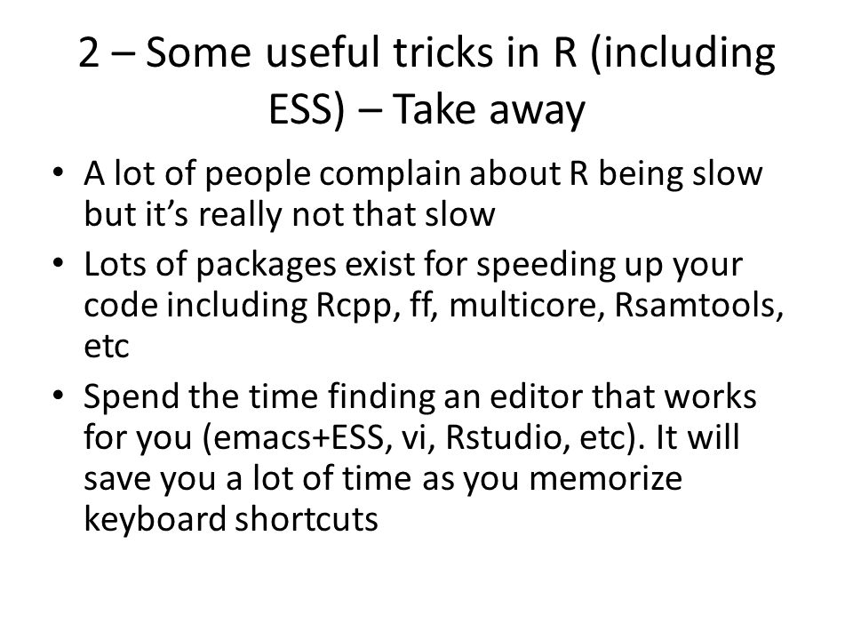 A lot of people complain about R being slow but it's really not that slow Lots of packages exist for speeding up your code including Rcpp, ff, multicore, Rsamtools, etc Spend the time finding an editor that works for you (emacs+ESS, vi, Rstudio, etc).