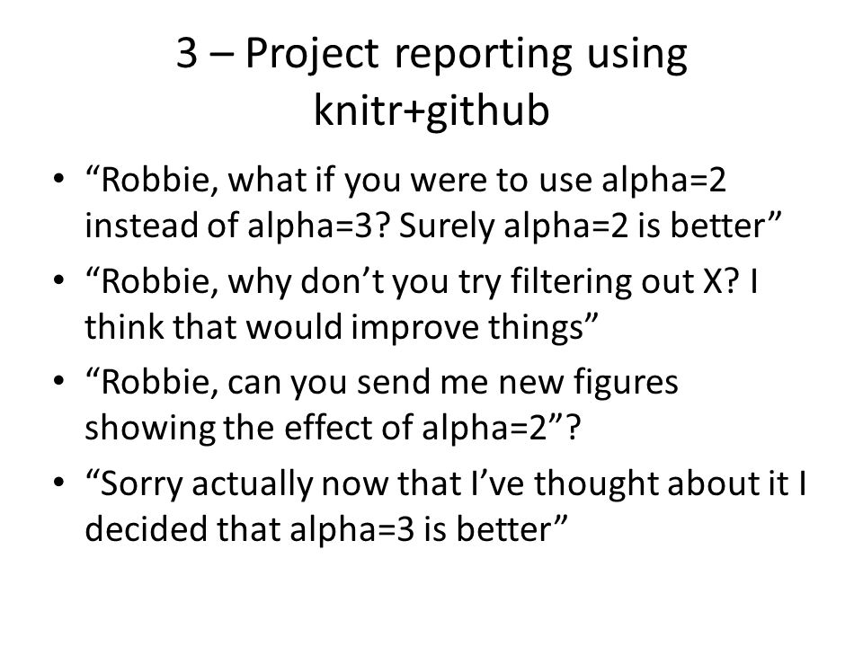"""3 – Project reporting using knitr+github """"Robbie, what if you were to use alpha=2 instead of alpha=3? Surely alpha=2 is better"""" """"Robbie, why don't you"""
