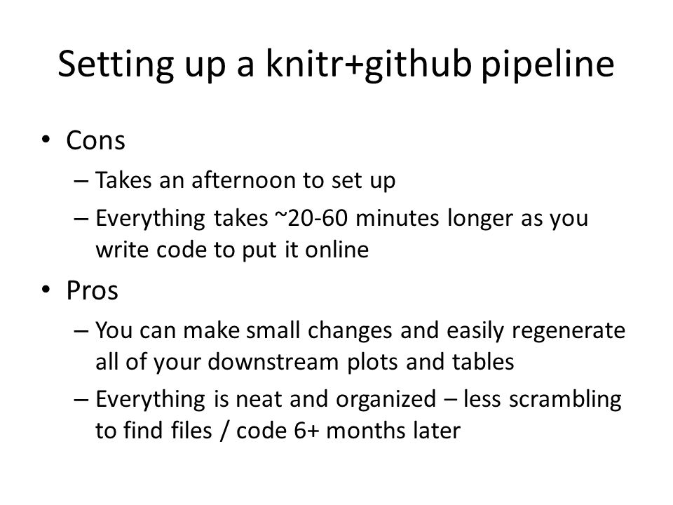 Setting up a knitr+github pipeline Cons – Takes an afternoon to set up – Everything takes ~20-60 minutes longer as you write code to put it online Pros – You can make small changes and easily regenerate all of your downstream plots and tables – Everything is neat and organized – less scrambling to find files / code 6+ months later