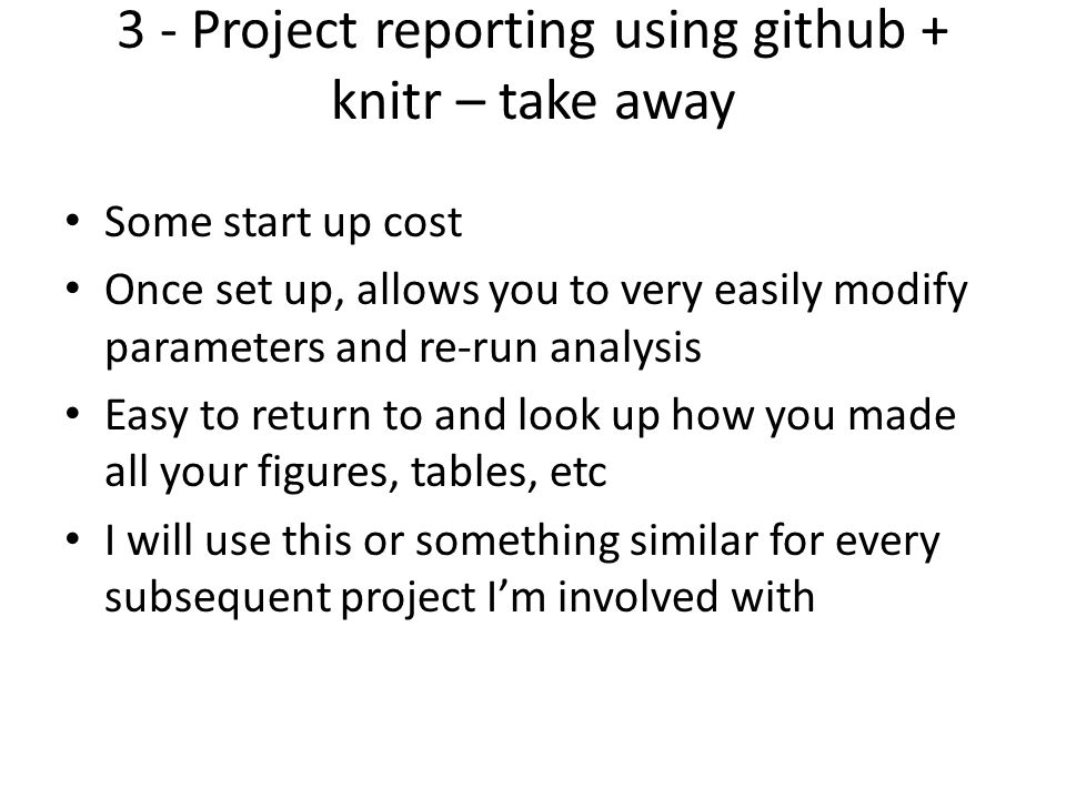 3 - Project reporting using github + knitr – take away Some start up cost Once set up, allows you to very easily modify parameters and re-run analysis