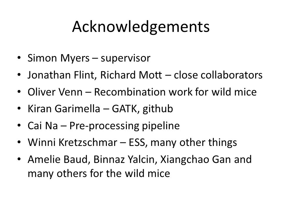 Acknowledgements Simon Myers – supervisor Jonathan Flint, Richard Mott – close collaborators Oliver Venn – Recombination work for wild mice Kiran Garimella – GATK, github Cai Na – Pre-processing pipeline Winni Kretzschmar – ESS, many other things Amelie Baud, Binnaz Yalcin, Xiangchao Gan and many others for the wild mice
