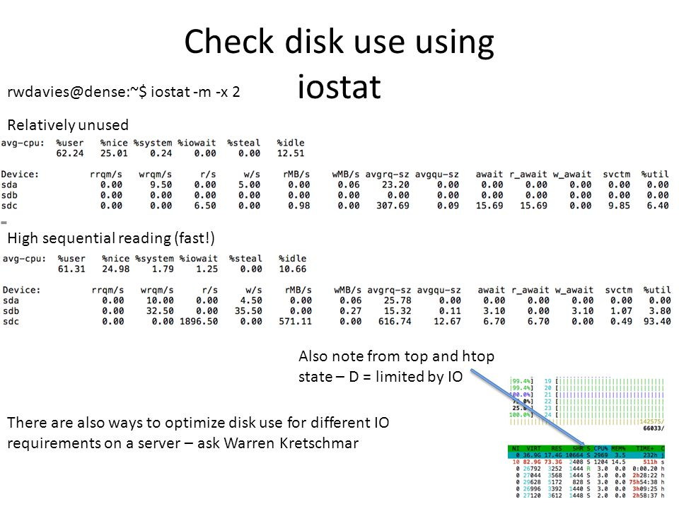 Check disk use using iostat High sequential reading (fast!) rwdavies@dense:~$ iostat -m -x 2 Relatively unused Also note from top and htop state – D = limited by IO There are also ways to optimize disk use for different IO requirements on a server – ask Warren Kretschmar