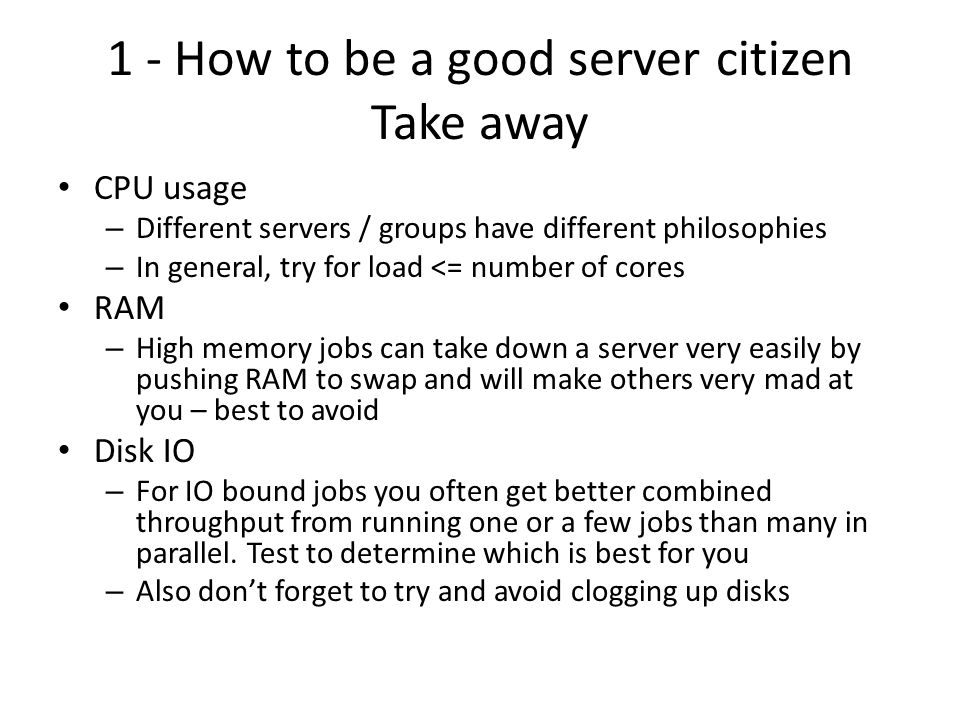 1 - How to be a good server citizen Take away CPU usage – Different servers / groups have different philosophies – In general, try for load <= number