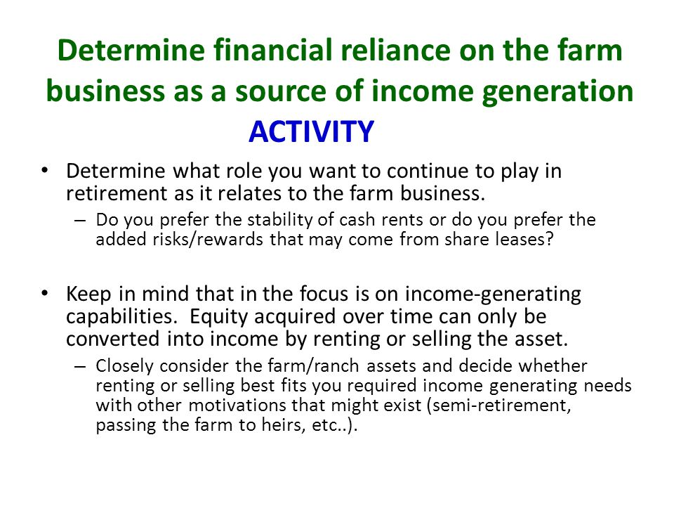 Determine financial reliance on the farm business as a source of income generation Determine what role you want to continue to play in retirement as it relates to the farm business.