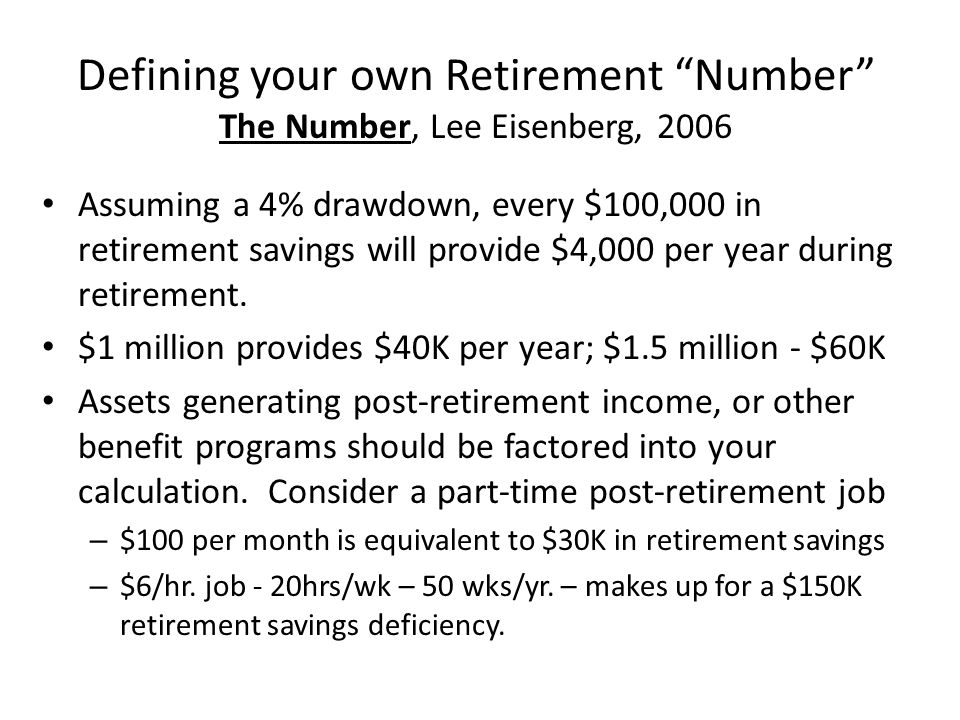 Defining your own Retirement Number The Number, Lee Eisenberg, 2006 Assuming a 4% drawdown, every $100,000 in retirement savings will provide $4,000 per year during retirement.