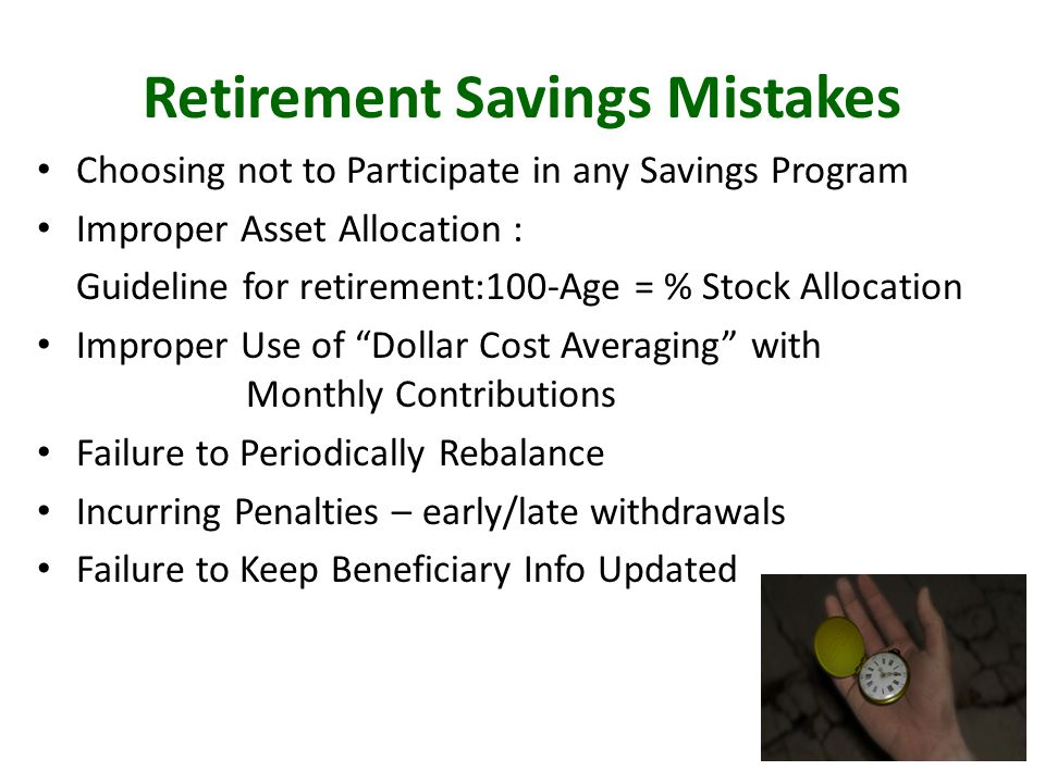 Retirement Savings Mistakes Choosing not to Participate in any Savings Program Improper Asset Allocation : Guideline for retirement:100-Age = % Stock Allocation Improper Use of Dollar Cost Averaging with Monthly Contributions Failure to Periodically Rebalance Incurring Penalties – early/late withdrawals Failure to Keep Beneficiary Info Updated