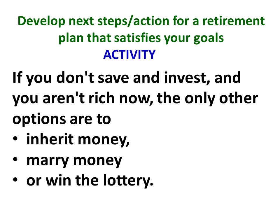 Develop next steps/action for a retirement plan that satisfies your goals ACTIVITY If you don t save and invest, and you aren t rich now, the only other options are to inherit money, marry money or win the lottery.