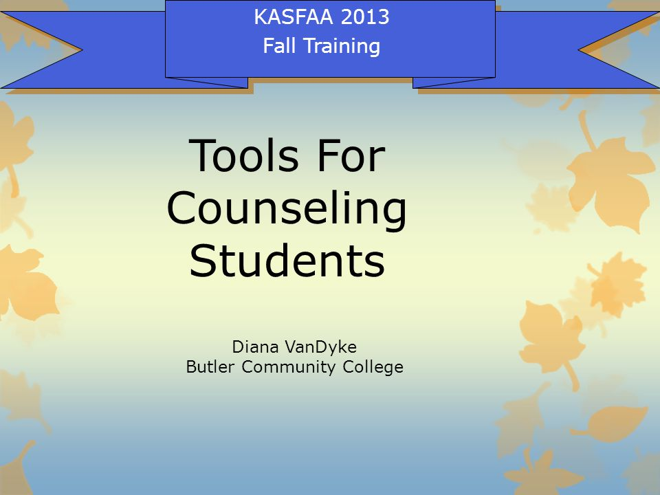 Tools For Counseling Students KASFAA 2013 Fall Training Diana VanDyke Butler Community College