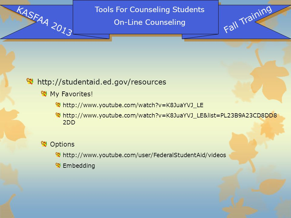 Tools For Counseling Students On-Line Counseling KASFAA 2013 Fall Training http://studentaid.ed.gov/resources My Favorites! http://www.youtube.com/wat