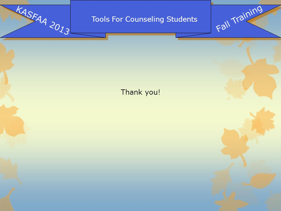 Tools For Counseling Students KASFAA 2013 Fall Training Thank you!