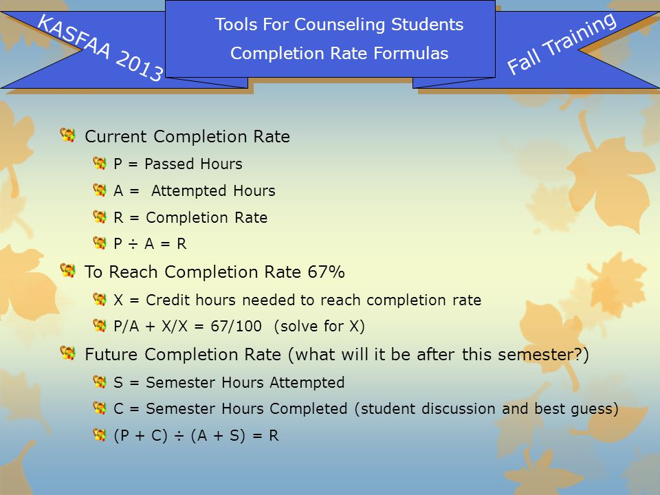 Tools For Counseling Students Completion Rate Formulas KASFAA 2013 Fall Training Current Completion Rate P = Passed Hours A = Attempted Hours R = Comp