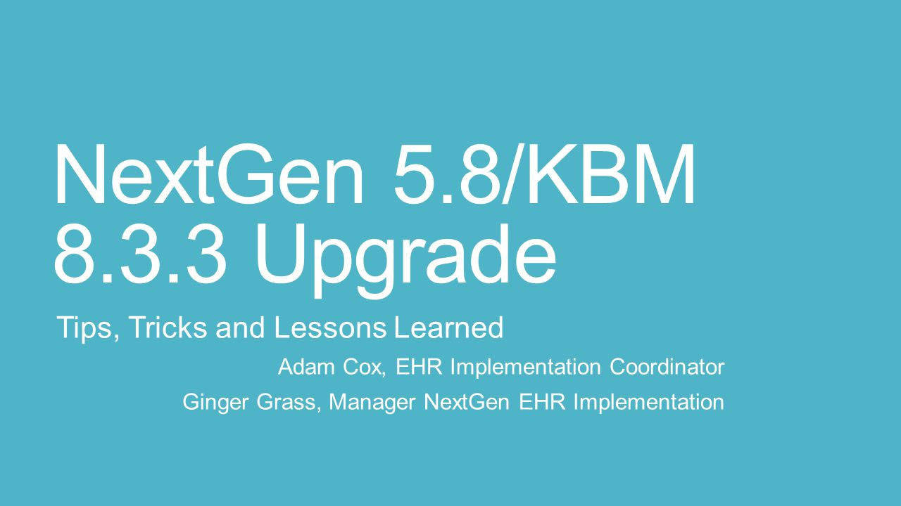 NextGen 5.8/KBM 8.3.3 Upgrade Tips, Tricks and Lessons Learned Adam Cox, EHR Implementation Coordinator Ginger Grass, Manager NextGen EHR Implementation