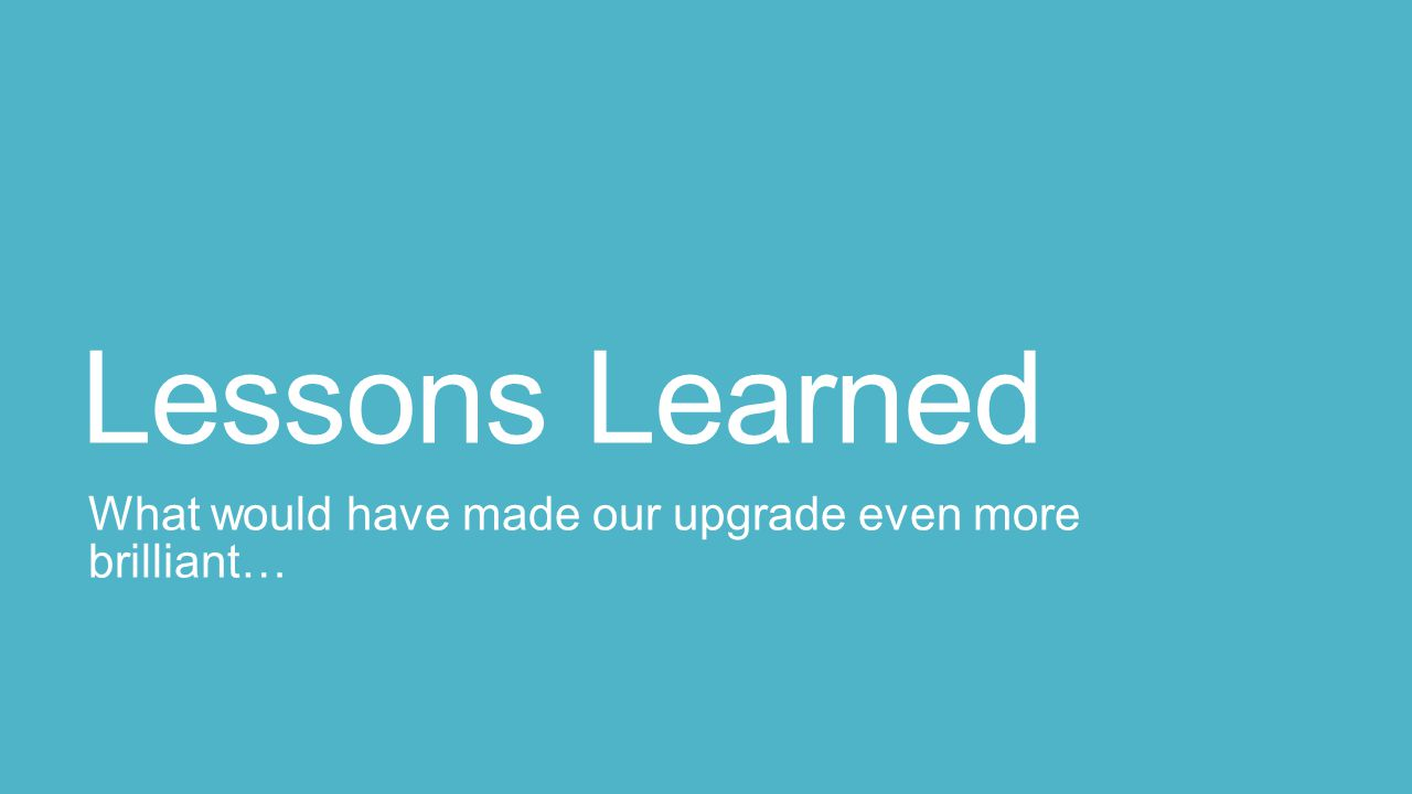 Lessons Learned What would have made our upgrade even more brilliant…