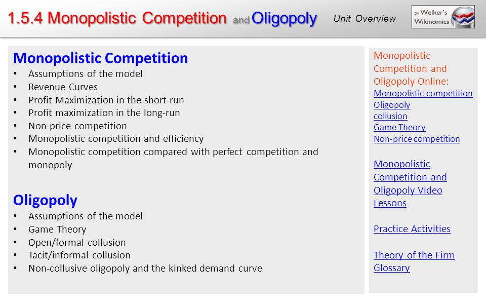 1.5.4 Monopolistic Competition and Oligopoly Unit Overview Monopolistic Competition Assumptions of the model Revenue Curves Profit Maximization in the short-run Profit maximization in the long-run Non-price competition Monopolistic competition and efficiency Monopolistic competition compared with perfect competition and monopoly Oligopoly Assumptions of the model Game Theory Open/formal collusion Tacit/informal collusion Non-collusive oligopoly and the kinked demand curve Monopolistic Competition and Oligopoly Online: Monopolistic competition Oligopoly collusion Game Theory Non-price competition Monopolistic Competition and Oligopoly Video Lessons Practice Activities Theory of the Firm Glossary
