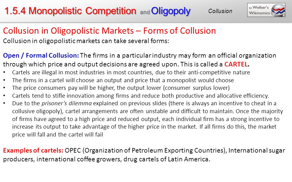 1.5.4 Monopolistic Competition and Oligopoly Collusion in Oligopolistic Markets – Forms of Collusion Collusion in oligopolistic markets can take several forms: Open / Formal Collusion: The firms in a particular industry may form an official organization through which price and output decisions are agreed upon.