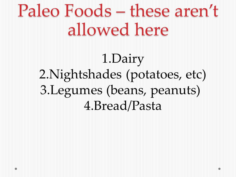 Paleo Foods – these aren't allowed here 1.Dairy 2.Nightshades (potatoes, etc) 3.Legumes (beans, peanuts) 4.Bread/Pasta