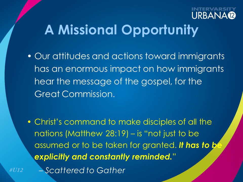 A Missional Opportunity Our attitudes and actions toward immigrants has an enormous impact on how immigrants hear the message of the gospel, for the G