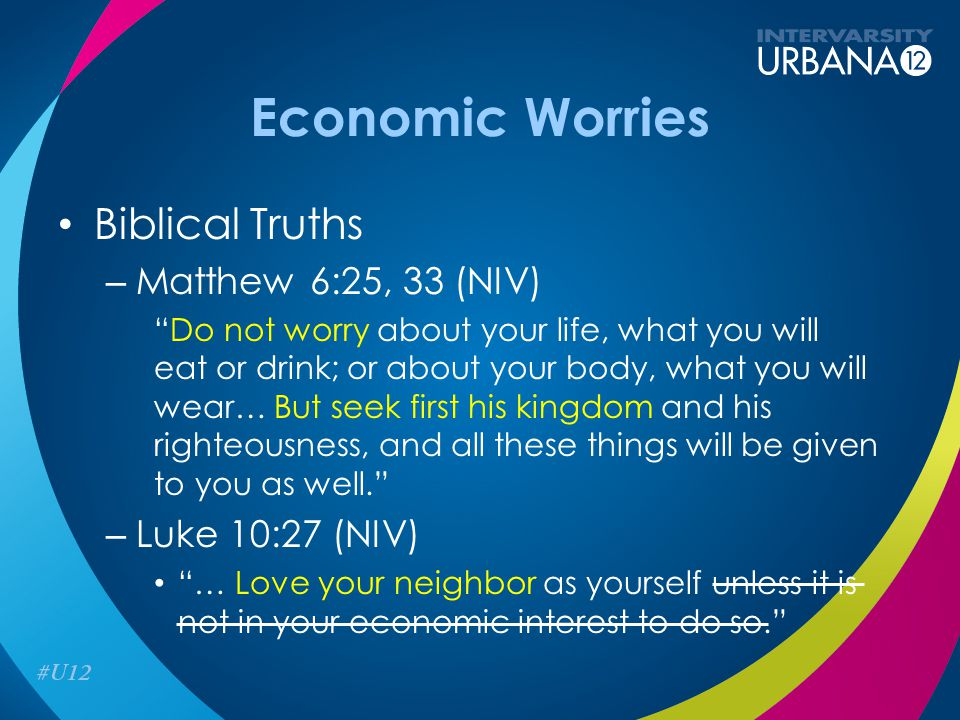 "Economic Worries Biblical Truths – Matthew 6:25, 33 (NIV) ""Do not worry about your life, what you will eat or drink; or about your body, what you will"