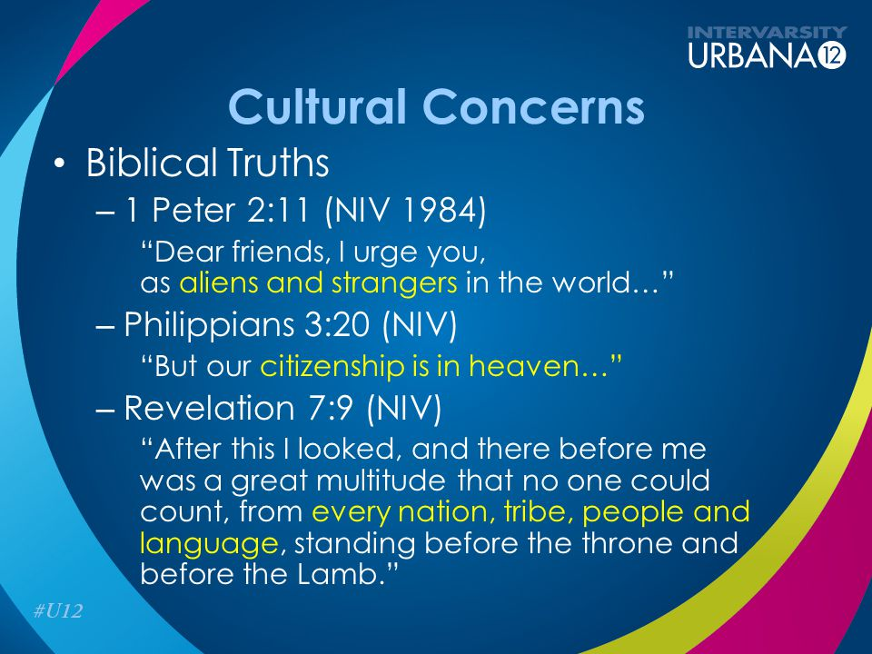 "Cultural Concerns Biblical Truths – 1 Peter 2:11 (NIV 1984) ""Dear friends, I urge you, as aliens and strangers in the world…"" – Philippians 3:20 (NIV)"