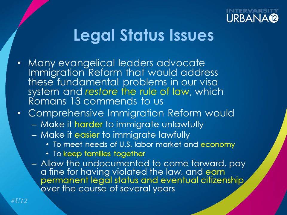 Legal Status Issues Many evangelical leaders advocate Immigration Reform that would address these fundamental problems in our visa system and restore