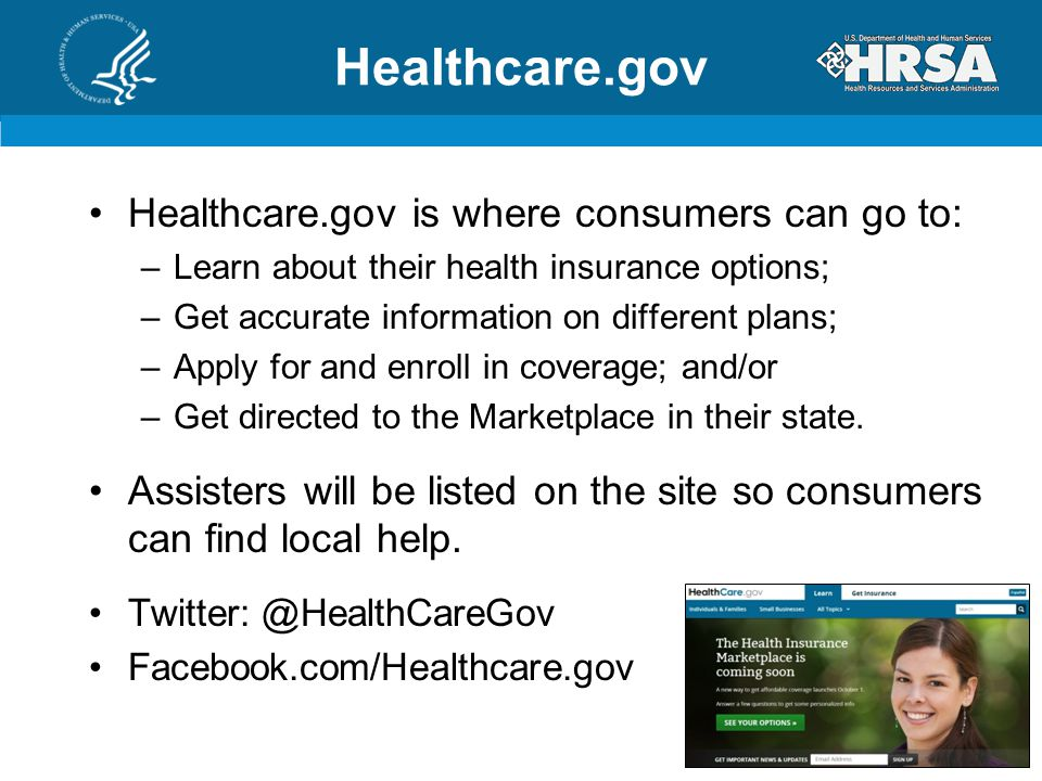 Healthcare.gov Healthcare.gov is where consumers can go to: –Learn about their health insurance options; –Get accurate information on different plans; –Apply for and enroll in coverage; and/or –Get directed to the Marketplace in their state.