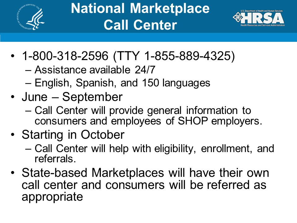 1-800-318-2596 (TTY 1-855-889-4325) –Assistance available 24/7 –English, Spanish, and 150 languages June – September –Call Center will provide general information to consumers and employees of SHOP employers.