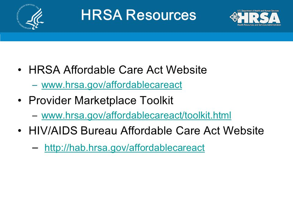HRSA Affordable Care Act Website –www.hrsa.gov/affordablecareactwww.hrsa.gov/affordablecareact Provider Marketplace Toolkit –www.hrsa.gov/affordablecareact/toolkit.htmlwww.hrsa.gov/affordablecareact/toolkit.html HIV/AIDS Bureau Affordable Care Act Website – http://hab.hrsa.gov/affordablecareact http://hab.hrsa.gov/affordablecareact HRSA Resources