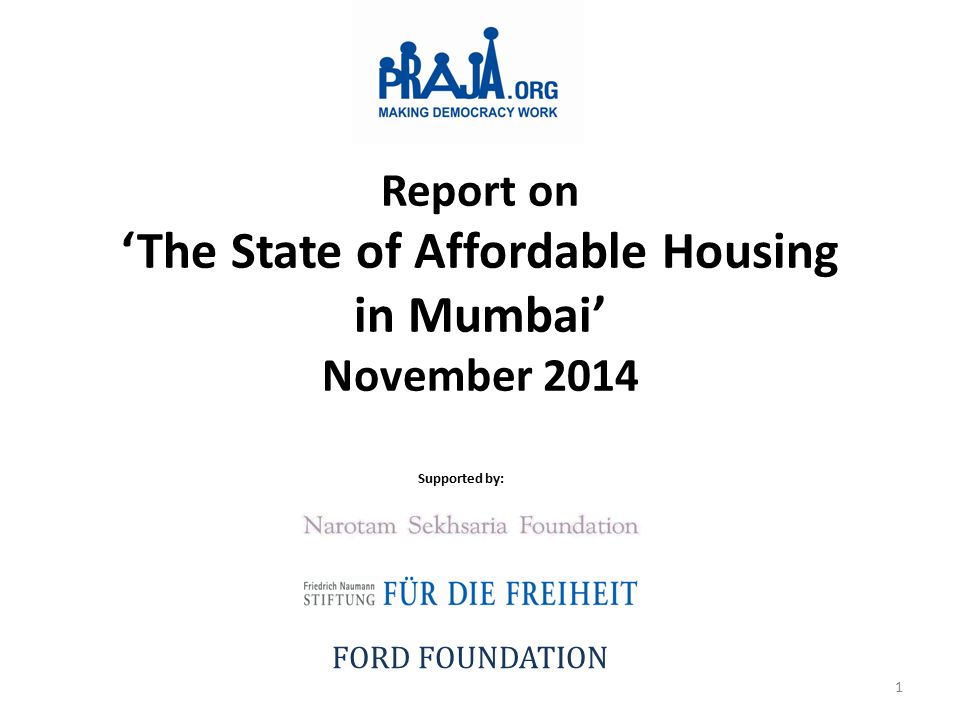 Report on 'The State of Affordable Housing in Mumbai' November 2014 Supported by: FORD FOUNDATION 1