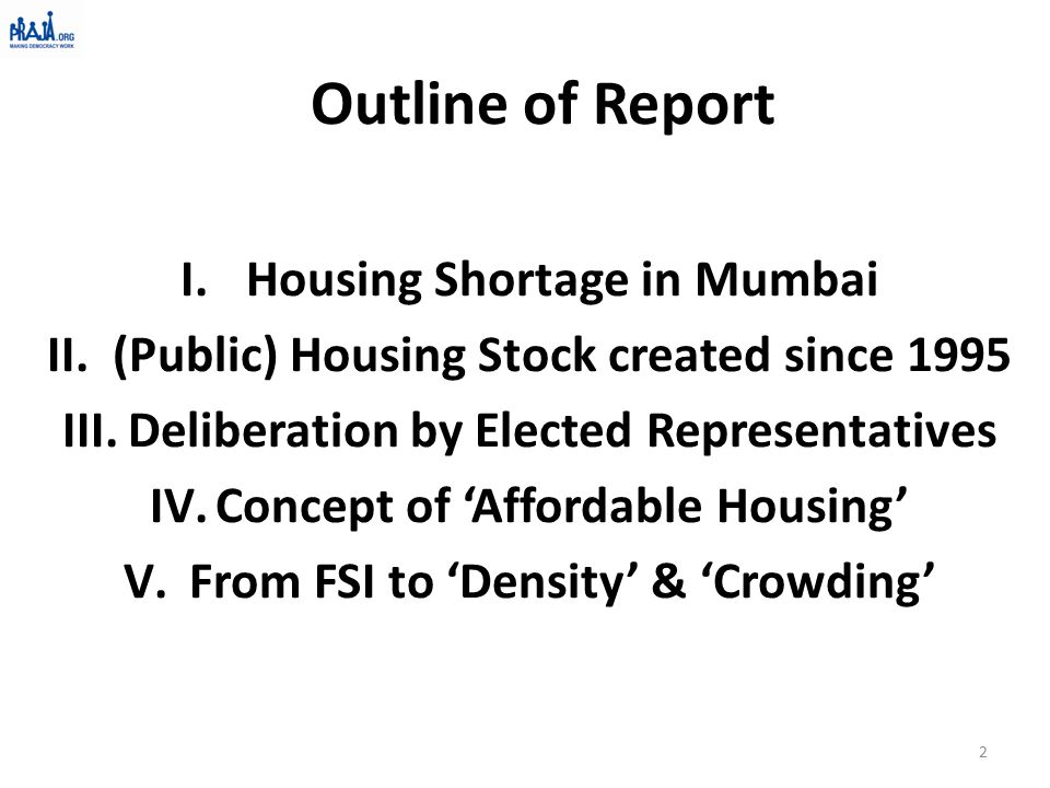 Outline of Report I.Housing Shortage in Mumbai II.(Public) Housing Stock created since 1995 III.Deliberation by Elected Representatives IV.Concept of 'Affordable Housing' V.From FSI to 'Density' & 'Crowding' 2