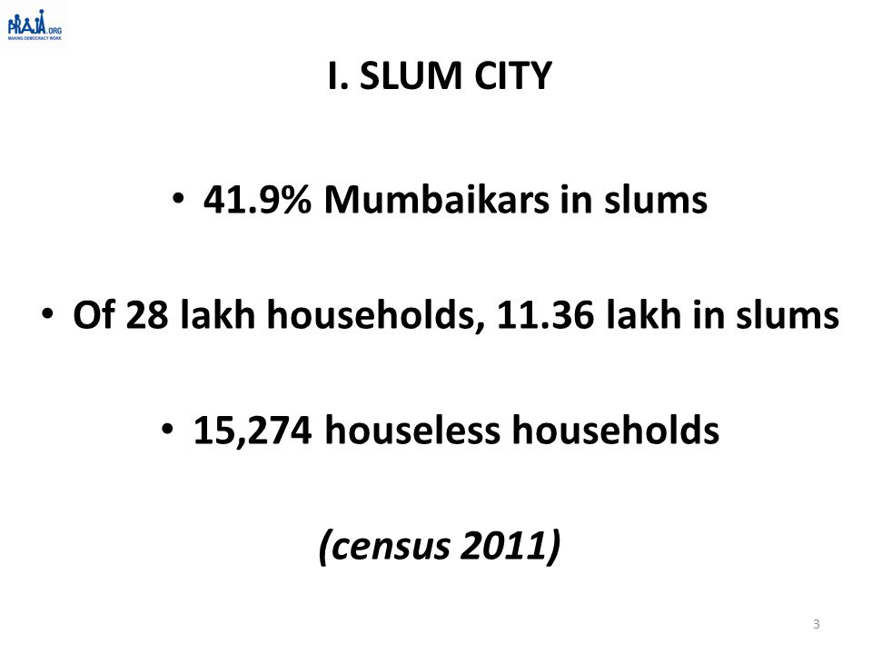 41.9% Mumbaikars in slums Of 28 lakh households, 11.36 lakh in slums 15,274 houseless households (census 2011) 3 I. SLUM CITY