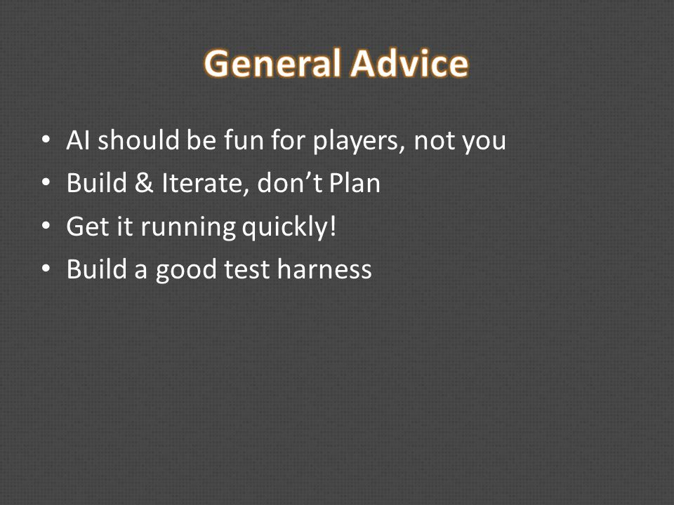 AI should be fun for players, not you Build & Iterate, don't Plan Get it running quickly.