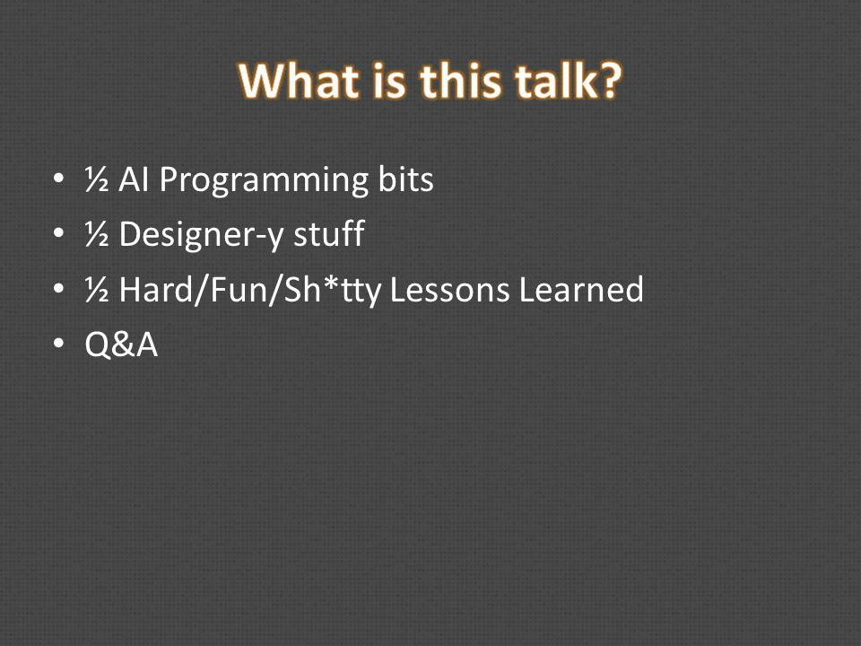 ½ AI Programming bits ½ Designer-y stuff ½ Hard/Fun/Sh*tty Lessons Learned Q&A