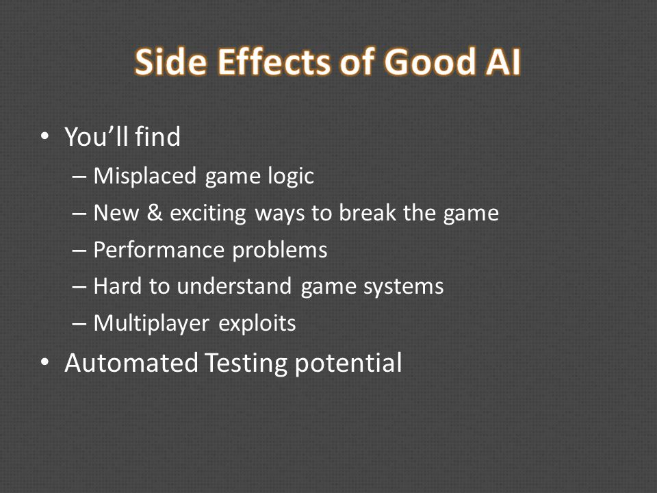 You'll find – Misplaced game logic – New & exciting ways to break the game – Performance problems – Hard to understand game systems – Multiplayer exploits Automated Testing potential