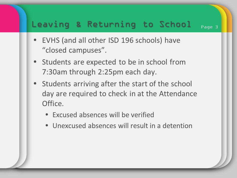 "Page 3 Leaving & Returning to School  EVHS (and all other ISD 196 schools) have ""closed campuses"".  Students are expected to be in school from 7:30a"