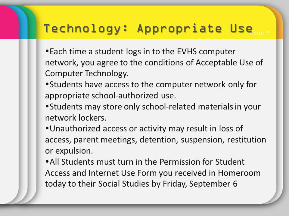 Page 4 Technology: Appropriate Use  Each time a student logs in to the EVHS computer network, you agree to the conditions of Acceptable Use of Comput