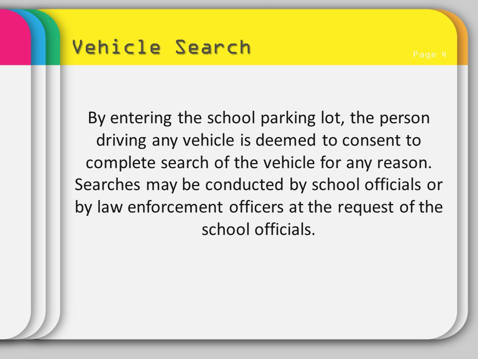 Page 4 Vehicle Search By entering the school parking lot, the person driving any vehicle is deemed to consent to complete search of the vehicle for an