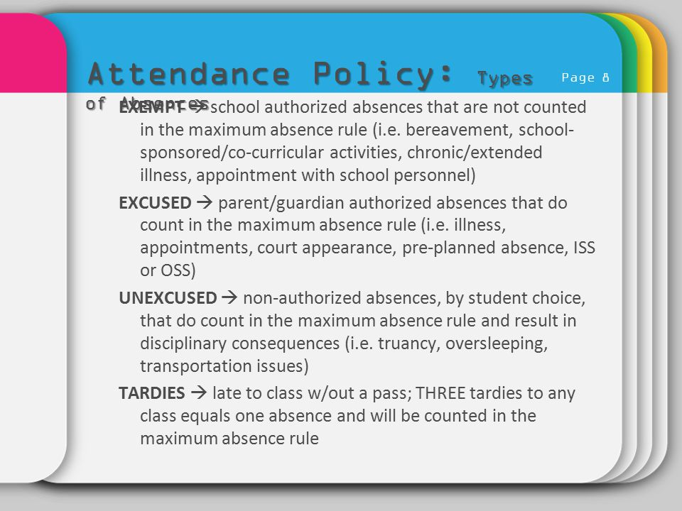 Page 8 Attendance Policy: Types of Absences EXEMPT  school authorized absences that are not counted in the maximum absence rule (i.e. bereavement, sc
