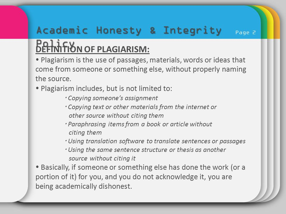Page 2 Academic Honesty & Integrity Policy DEFINITION OF PLAGIARISM:  Plagiarism is the use of passages, materials, words or ideas that come from som