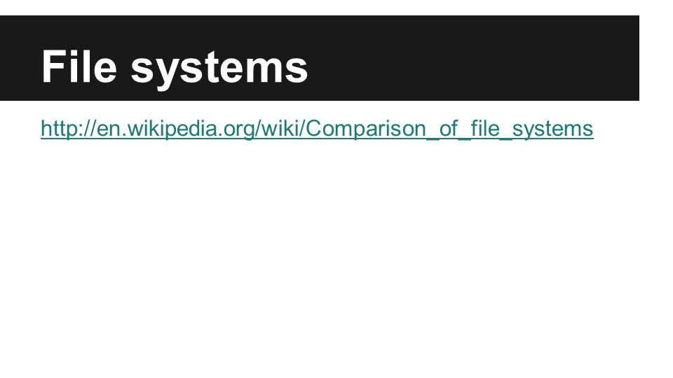 File systems http://en.wikipedia.org/wiki/Comparison_of_file_systems