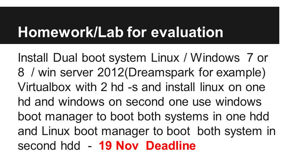 Homework/Lab for evaluation Install Dual boot system Linux / Windows 7 or 8 / win server 2012(Dreamspark for example) Virtualbox with 2 hd -s and install linux on one hd and windows on second one use windows boot manager to boot both systems in one hdd and Linux boot manager to boot both system in second hdd - 19 Nov Deadline