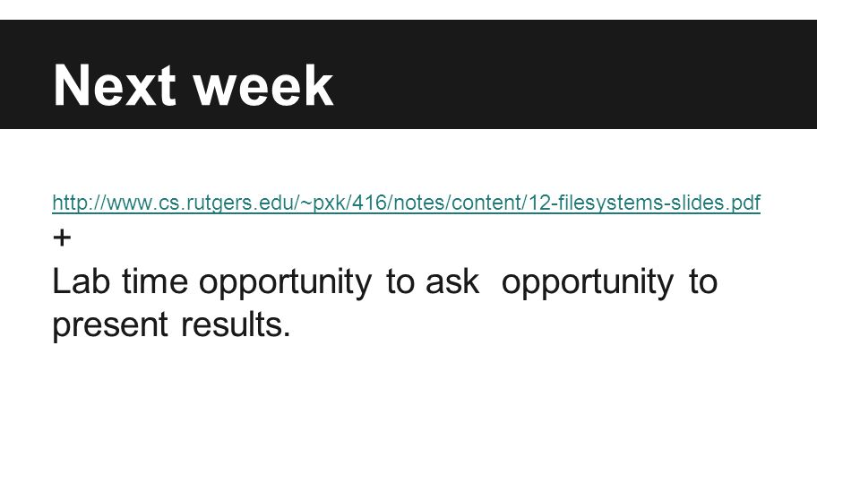 Next week http://www.cs.rutgers.edu/~pxk/416/notes/content/12-filesystems-slides.pdf + Lab time opportunity to ask opportunity to present results.